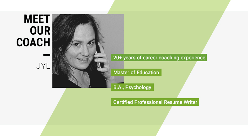 Our career coach, Jyl, who has over 20 years of career coaching experience, an M.Ed and a BA Psychology, and is a Certified Professional Resume Writer.